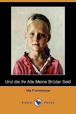Und Die Ihr Alle Meine Brüder Seid  by  Ida Frohnmeyer