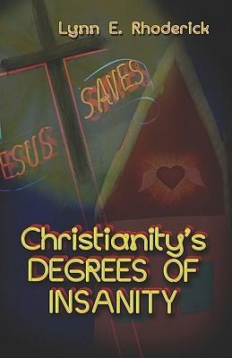 Christianitys Degrees of Insanity  by  Lynn  E. Rhoderick