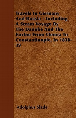Travels in Germany and Russia - Including a Steam Voyage  by  the Danube and the Euxine from Vienna to Constantinople, in 1838-39 by Adolphus Slade