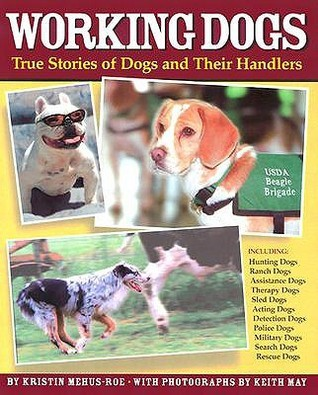 Working Dogs: True Stories of Dogs and Their Handlers  by  Kristin Mehus-Roe