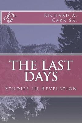 The Last Days: Studies in Revelation Richard A. Carr Sr.