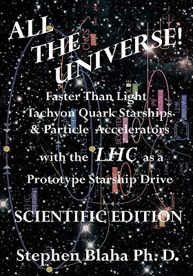 All the Universe! Faster Than Light Tachyon Quark Starships & Particle Accelerators with the Lhc as a Prototype Starship Drive Scientific Edition  by  Stephen Blaha