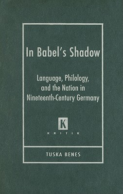 In Babels Shadow: Language, Philology, and the Nation in Nineteenth-Century Germany Tuska Benes