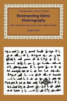 Reinterpreting Islamic Historiography: Harun Al-Rashid and the Narrative of the Abbasid Caliphate  by  Tayeb El-Hibri
