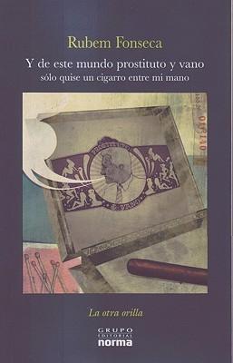 Y de Este Mundo Prostituto y Vano Solo Quise Un Cigarro Entre Mi Mano  by  Rubem Fonseca