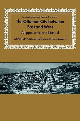 The Ottoman City Between East and West: Aleppo, Izmir, and Istanbul Edhem Eldem