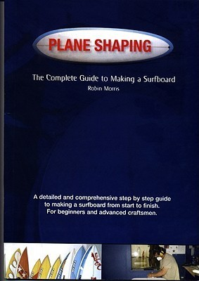 Plane Shaping: How To Make A Surfboard: 1  by  Robin Morris
