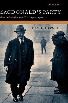 MacDonalds Party: Labour Identities and Crisis 1922-1931  by  David Howell