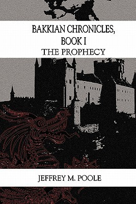 Bakkian Chronicles, Book I: The Prophecy  by  Jeffrey M. Poole