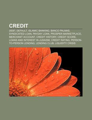 Credit: Debt, Default, Islamic Banking, Banco Palmas, Syndicated Loan, Payday Loan, Prosper Marketplace, Merchant Account, Cre  by  Source Wikipedia