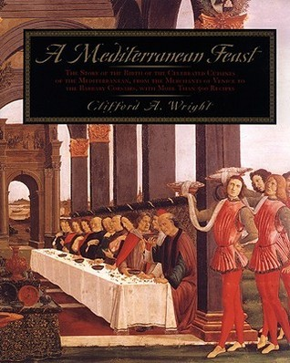 A Mediterranean Feast: The Story Of The Birth Of The Celebrated Cuisines Of The Mediterranean, From The Merchants Of Venice To The Barbary Corsairs, With More Than 500 Recip Clifford A. Wright