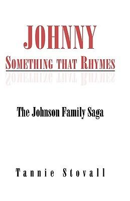 Johnny Something That Rhymes: The Johnson Family Saga Tannie Stovall