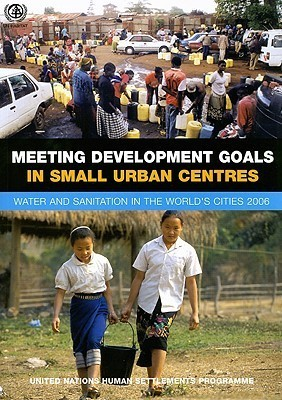 Meeting Development Goals in Small Urban Centres: Water and Sanitation in Worlds Cities 2006  by  United Nations Human Settlements Programme