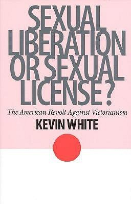 Sexual Liberation Or Sexual License?: The American Revolt Against Victorianism  by  Kevin     White