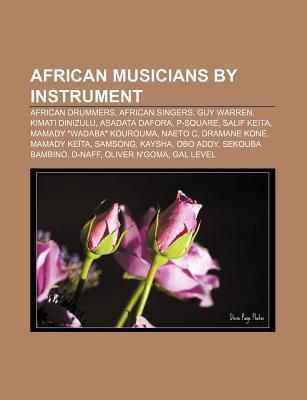 African Musicians Instrument: African Drummers, African Singers, Guy Warren, Kimati Dinizulu, Asadata Dafora, P-Square, Salif Keita by Books LLC