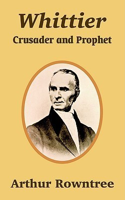 Whittier: Crusader and Prophet Arthur Rowntree