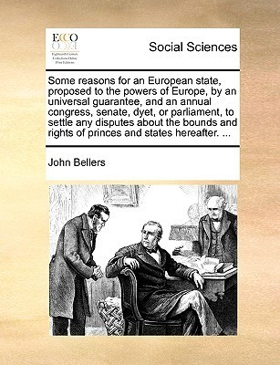 Some reasons for an European state, proposed to the powers of Europe,  by  an universal guarantee, and an annual congress, senate, dyet, or parliament, to settle any disputes about the bounds and rights of princes and states hereafter. ... by John Bellers