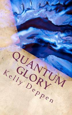 Quantum Glory: And My Stories in the Glory  by  Kelly Deppen
