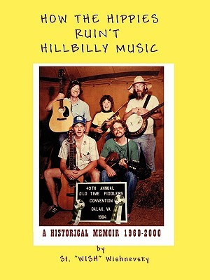 How the Hippies Ruint Hillbilly Music: A Historical Memoir 1960-2000  by  St Wish Wishnevsky