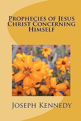 Prophecies of Jesus Christ Concerning Himself Joseph Kennedy