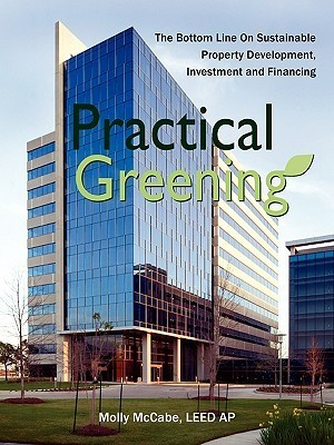 Practical Greening, the Bottom Line on Sustainable Property Development, Investment and Financing  by  LEED AP Molly McCabe