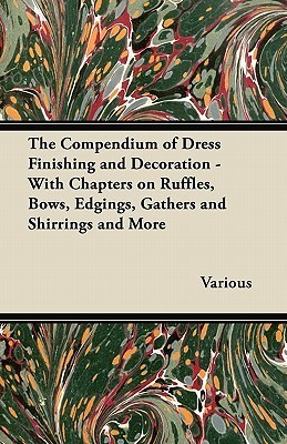 The Compendium of Dress Finishing and Decoration - With Chapters on Ruffles, Bows, Edgings, Gathers and Shirrings and More  by  Various