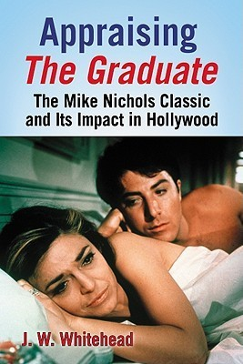 Appraising the Graduate: The Mike Nichols Classic and Its Impact in Hollywood J.W. Whitehead