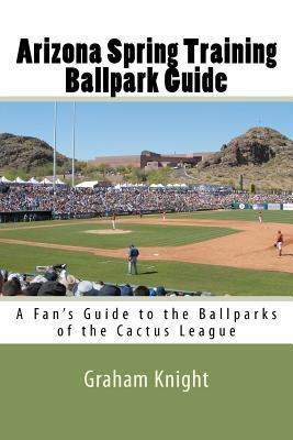 Arizona Spring Training Ballpark Guide: A Fans Guide to the Ballparks of the Cactus League Graham Knight