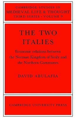 The Two Italies: Economic Relations Between the Norman Kingdom of Sicily and the Northern Communes  by  David Abulafia