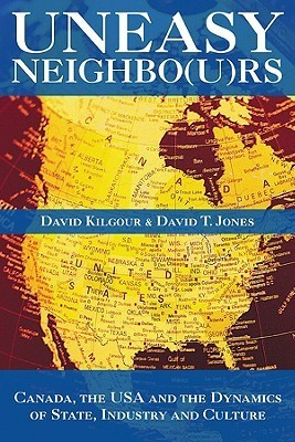 Uneasy Neighbors: Canada, the USA and the Dynamics of State, Industry and Culture David Kilgour