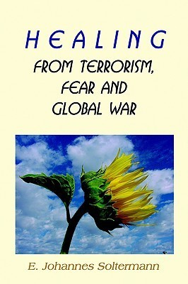 Healing from Terrorism, Fear, and Global War  by  E. Johannes Soltermann