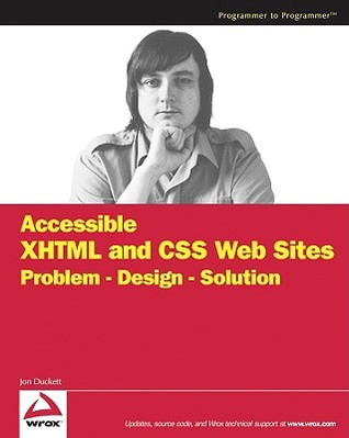 Accessible XHTML and CSS Web Sites: Problem - Design - Solution  by  Jon Duckett