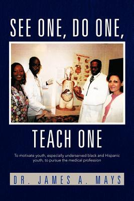 See One, Do One, Teach One: To Motivate Youth, Especially Underserved Black and Hispanic Youth, to Pursue the Medical Profession  by  James Mays