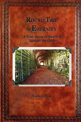 Round Trip to Eternity: A True Story of of Survival Against the Odds  by  Norbert Paas