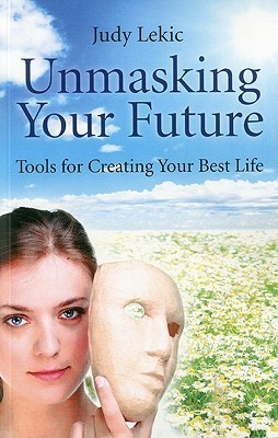 Unmasking Your Future: Tools for Creating Your Best Life Judy Lekic