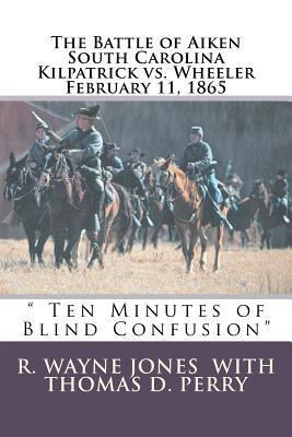 Ten Minutes of Blind Confusion: The Battle of Aiken Kilpatrick vs. Wheeler February 11, 1865  by  R. Wayne Jones
