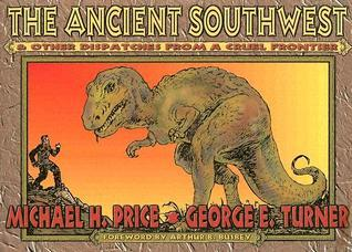 The Ancient Southwest & Other Dispatches from a Cruel Frontier Michael H. Price