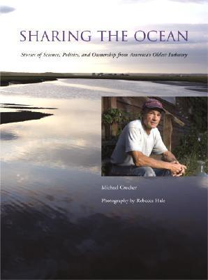 Sharing the Ocean: Stories of Science, Politics, and Ownership from Americas Oldest Industry Michael Crocker