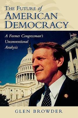 Future of American Democracy: A Former Congressmans Unconventional Analysis  by  Glen Browder