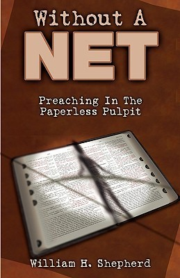 Without A Net: Preaching In The Paperless Pulpit  by  William H. Shepherd Jr.