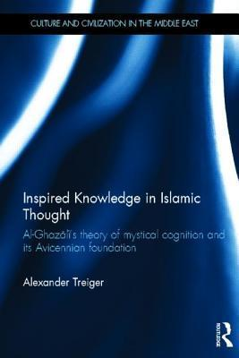 Inspired Knowledge in Islamic Thought: Al-Ghazalis Theory of Mystical Cognition and Its Avicennian Foundation Alexander Treiger
