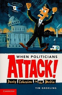 When Politicians Attack: Party Cohesion in the Media  by  Tim J. Groeling