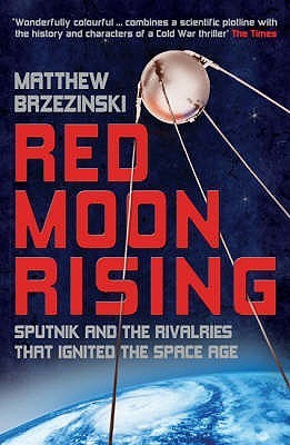 Red Moon Rising: Sputnik And The Hidden Rivalries That Ignited The Space Age  by  Matthew Brzezinski