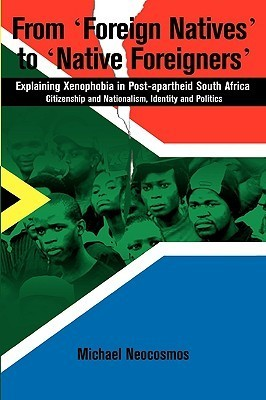From Foreign Natives to Native Foreigners. Explaining Xenophobia in Post-Apartheid South Africa. 2nd Ed Michael Neocosmos