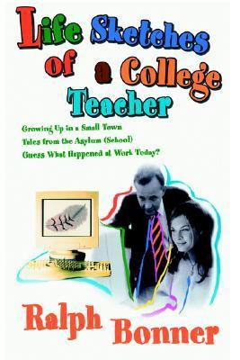 Life Sketches of a College Teacher: Growing Up in a Small Town Tales from the Asylum (School) Guess What Happened at Work Today?  by  Ralph Bonner