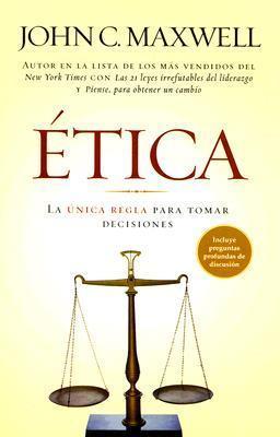 Etica/ethics: La Unica Regla Para Tomar Deciones/the Only Rule to Make Decisions John C. Maxwell