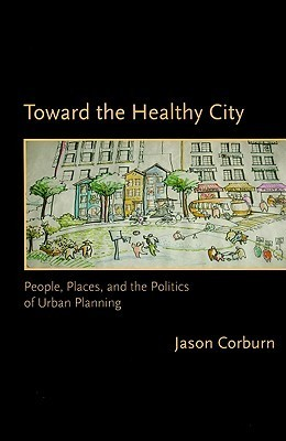 Toward the Healthy City: People, Places, and the Politics of Urban Planning Jason Corburn