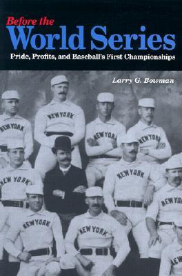 Before the World Series: Pride, Profits, and Baseballs First Championships Larry G. Bowman