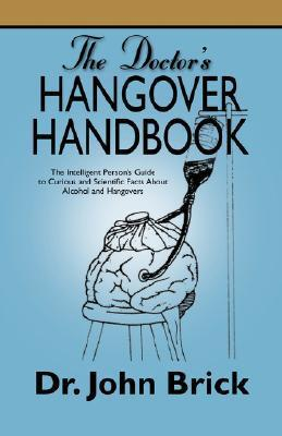 The Doctors Hangover Handbook: The Intelligent Persons Guide to Curious and Scientific Facts about Alcohol and Hangovers John  Brick