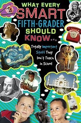 What Every Smart Fifth Grader Should Know...: Totally Important Stuff They Dont Teach in School  by  Jess Katz